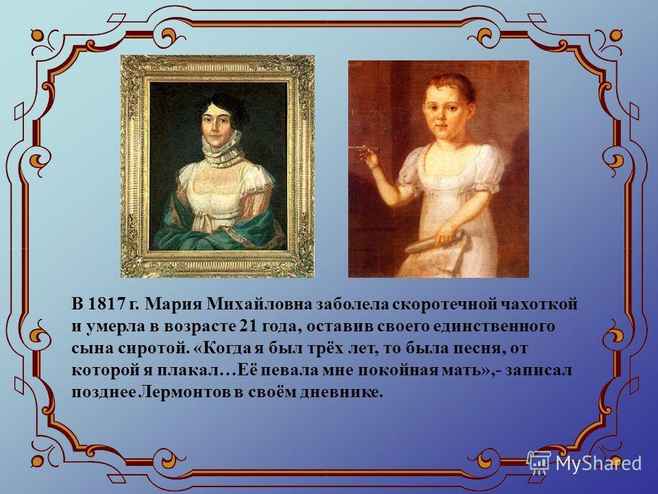 В 1817 г. Мария Михайловна заболела скоротечной чахоткой и умерла в возрасте 21 года, оставив своего единственного сына сиротой. «Когда я был трёх лет, то была песня, от которой я плакал…Её певала мне покойная мать»,- записал позднее Лермонтов в своё