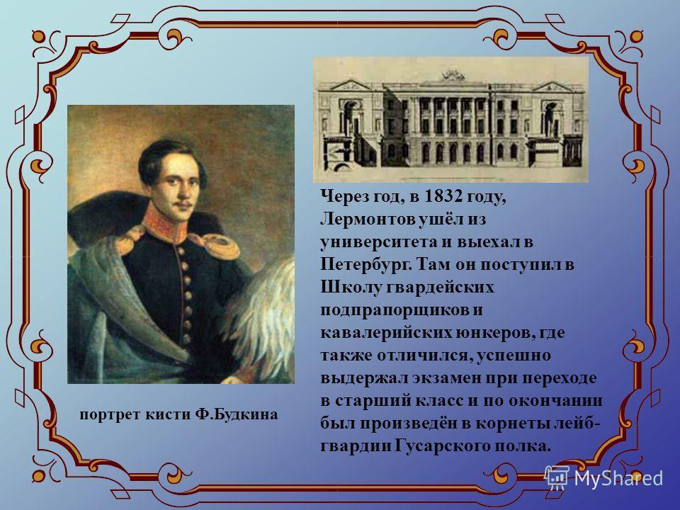 Через год, в 1832 году, Лермонтов ушёл из университета и выехал в Петербург. Там он поступил в Школу гвардейских подпрапорщиков и кавалерийских юнкеров, где также отличился, успешно выдержал экзамен при переходе в старший класс и по окончании был про