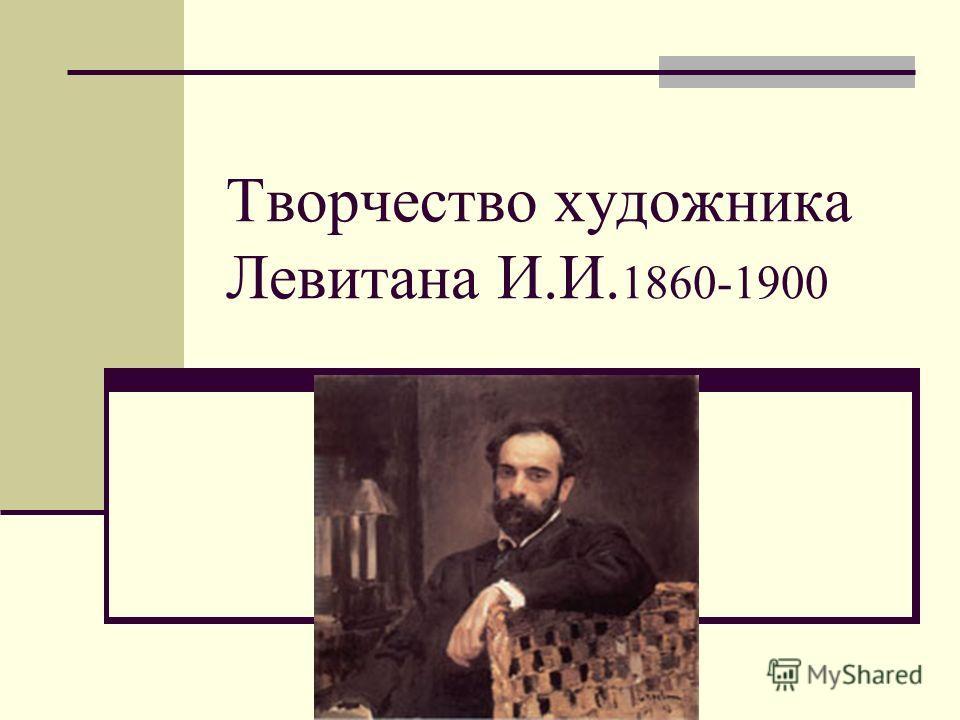 Творчество художника Левитана И.И. 1860-1900
