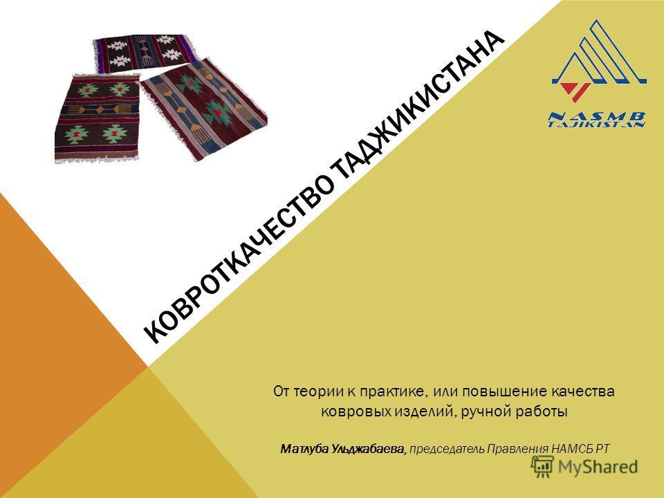 КОВРОТКАЧЕСТВО ТАДЖИКИСТАНА От теории к практике, или повышение качества ковровых изделий, ручной работы Матлуба Ульджабаева, председатель Правления НАМСБ РТ
