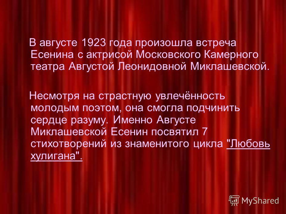 В августе 1923 года произошла встреча Есенина с актрисой Московского Камерного театра Августой Леонидовной Миклашевской. Несмотря на страстную увлечённость молодым поэтом, она смогла подчинить сердце разуму. Именно Августе Миклашевской Есенин посвяти