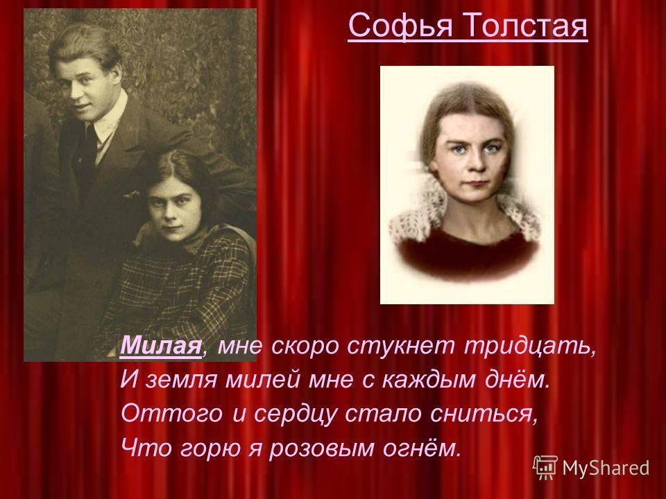 Софья Толстая Милая, мне скоро стукнет тридцать, И земля милей мне с каждым днём. Оттого и сердцу стало сниться, Что горю я розовым огнём.