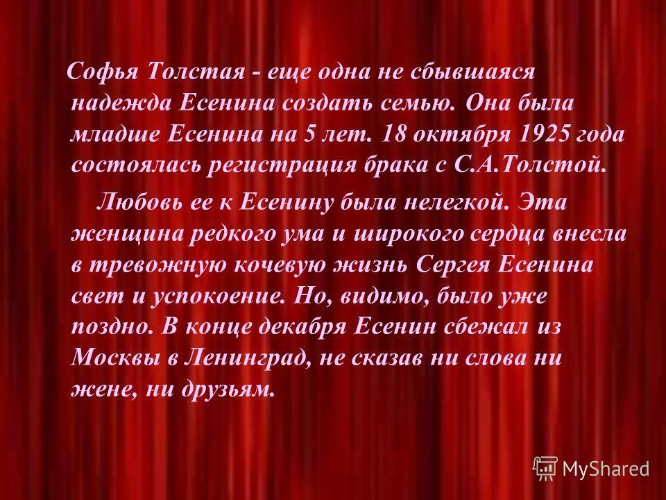 Софья Толстая - еще одна не сбывшаяся надежда Есенина создать семью. Она была младше Есенина на 5 лет. 18 октября 1925 года состоялась регистрация брака с С.А.Толстой. Любовь ее к Есенину была нелегкой. Эта женщина редкого ума и широкого сердца внесл