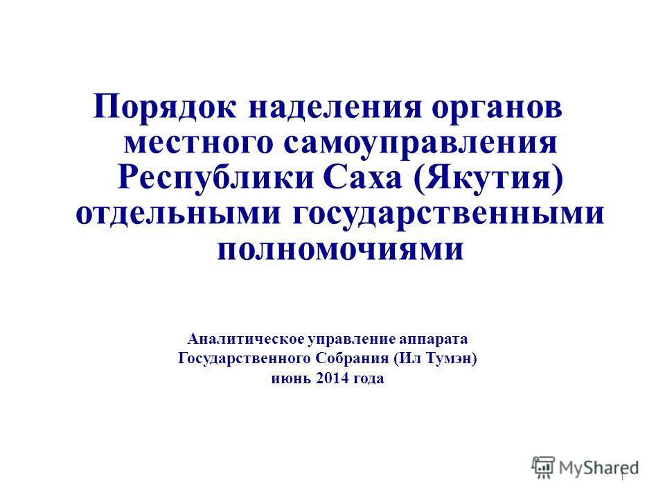 Порядок наделения органов местного самоуправления Республики Саха (Якутия) отдельными государственными полномочиями Аналитическое управление аппарата Государственного Собрания (Ил Тумэн) июнь 2014 года 1