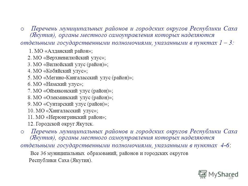 o Перечень муниципальных районов и городских округов Республики Саха (Якутия), органы местного самоуправления которых наделяются отдельными государственными полномочиями, указанными в пунктах 1 – 3: 1. МО «Алданский район»; 2. МО «Верхневилюйский улу