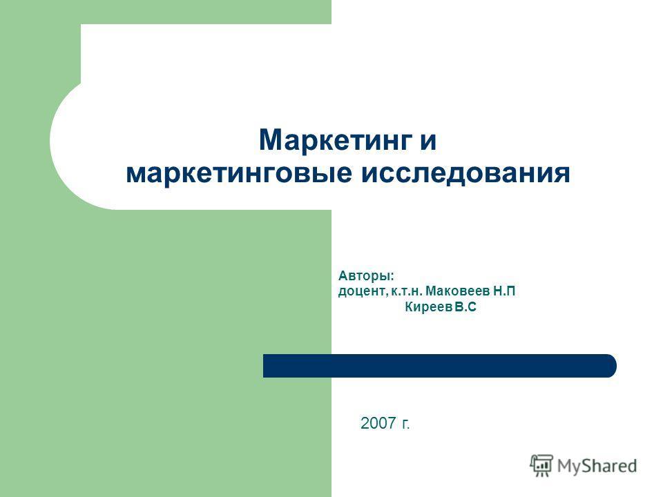 Маркетинг и маркетинговые исследования Авторы: доцент, к.т.н. Маковеев Н.П Киреев В.С 2007 г.