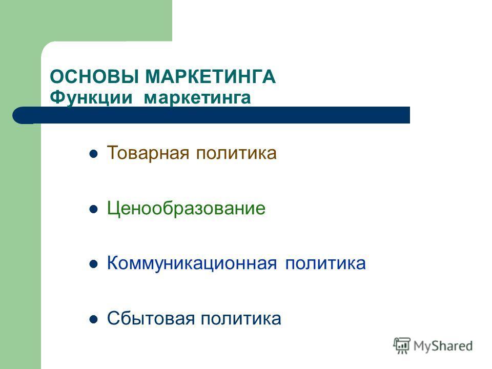 ОСНОВЫ МАРКЕТИНГА Функции маркетинга Товарная политика Ценообразование Коммуникационная политика Сбытовая политика