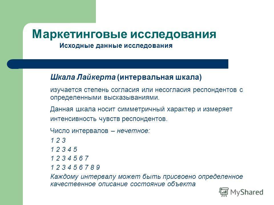 Шкала Лайкерта (интервальная шкала) изучается степень согласия или несогласия респондентов с определенными высказываниями. Данная шкала носит симметричный характер и измеряет интенсивность чувств респондентов. Число интервалов – нечетное: 1 2 3 1 2 3