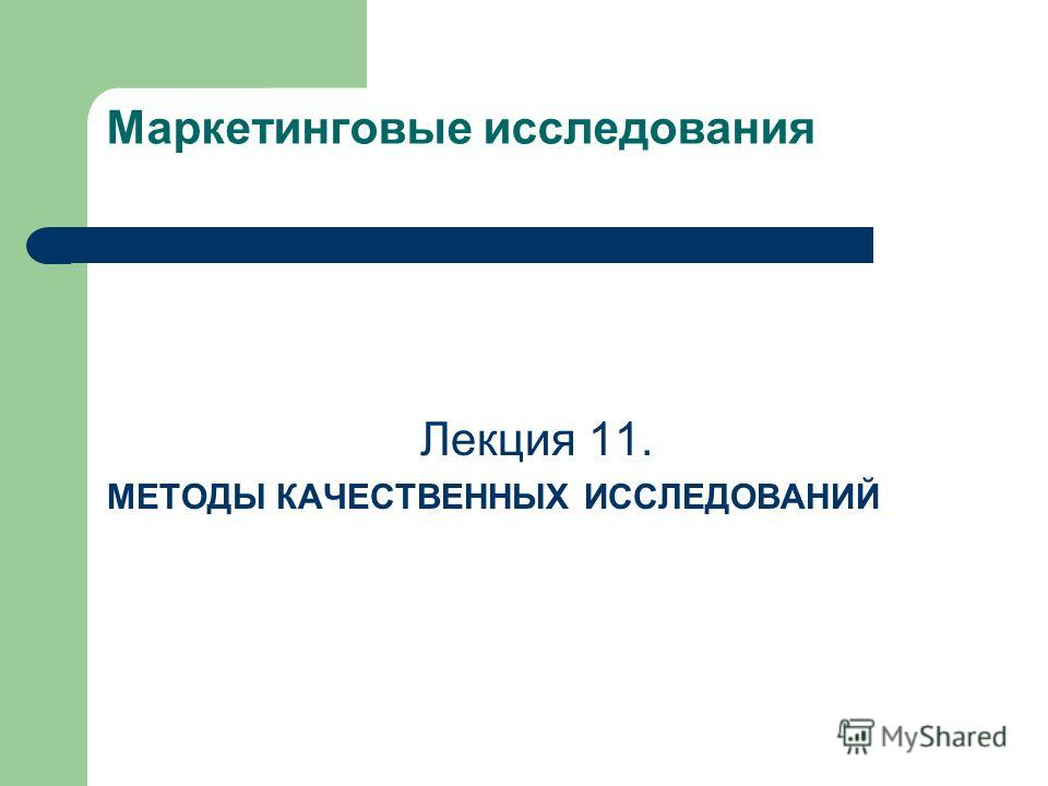 Маркетинговые исследования Лекция 11. МЕТОДЫ КАЧЕСТВЕННЫХ ИССЛЕДОВАНИЙ