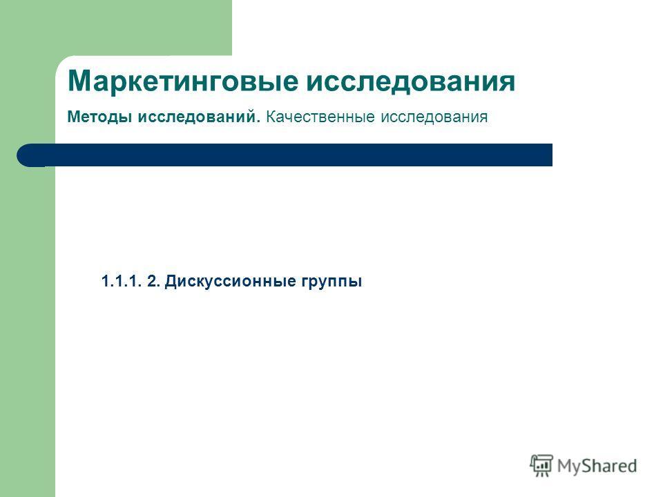 Маркетинговые исследования Методы исследований. Качественные исследования 1.1.1. 2. Дискуссионные группы