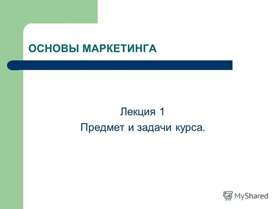 ОСНОВЫ МАРКЕТИНГА Лекция 1 Предмет и задачи курса.