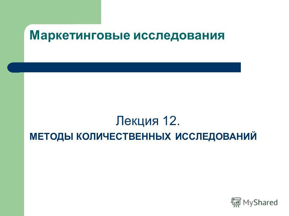 Маркетинговые исследования Лекция 12. МЕТОДЫ КОЛИЧЕСТВЕННЫХ ИССЛЕДОВАНИЙ