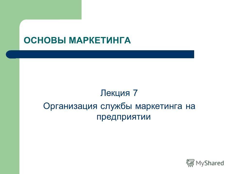ОСНОВЫ МАРКЕТИНГА Лекция 7 Организация службы маркетинга на предприятии