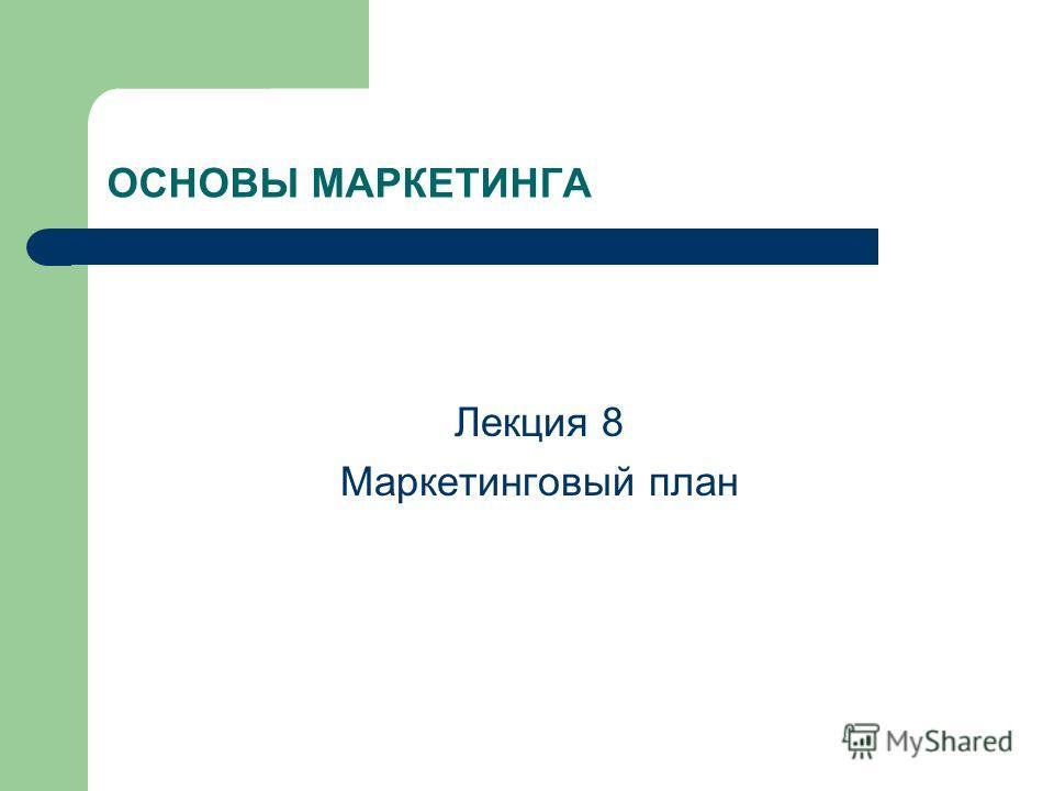 ОСНОВЫ МАРКЕТИНГА Лекция 8 Маркетинговый план