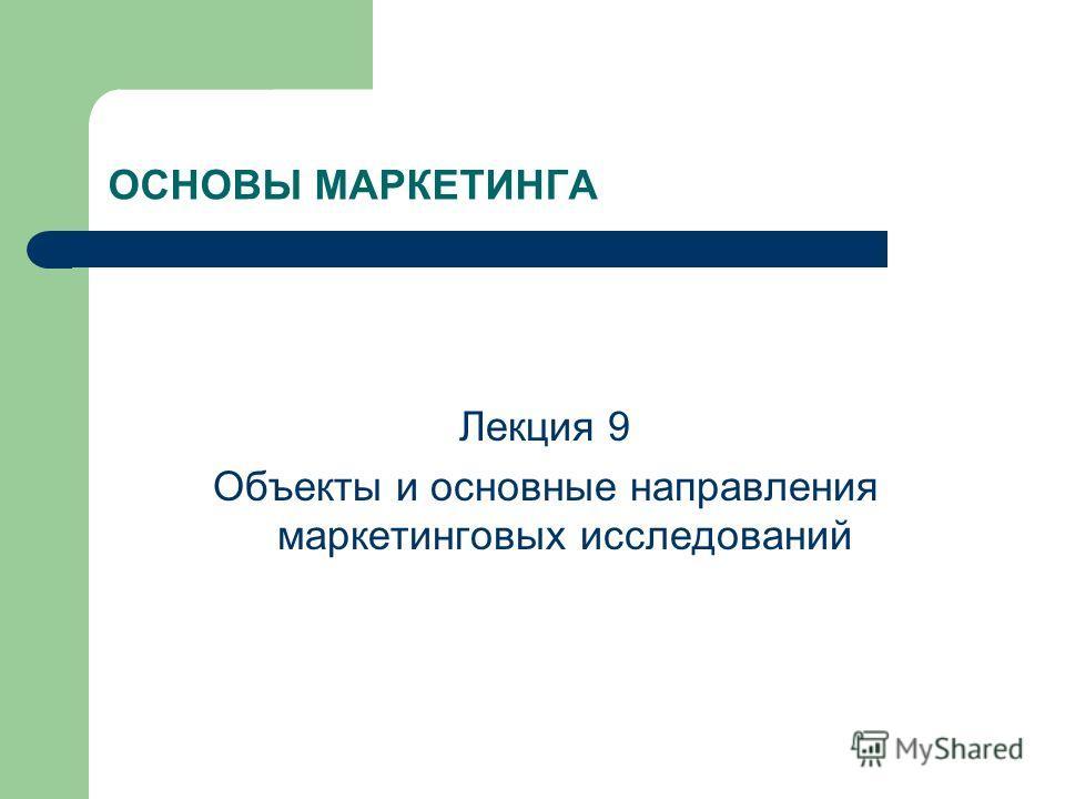 ОСНОВЫ МАРКЕТИНГА Лекция 9 Объекты и основные направления маркетинговых исследований