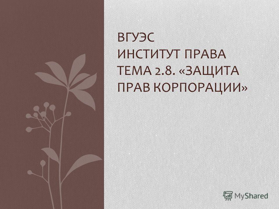 ВГУЭС ИНСТИТУТ ПРАВА ТЕМА 2.8. «ЗАЩИТА ПРАВ КОРПОРАЦИИ»