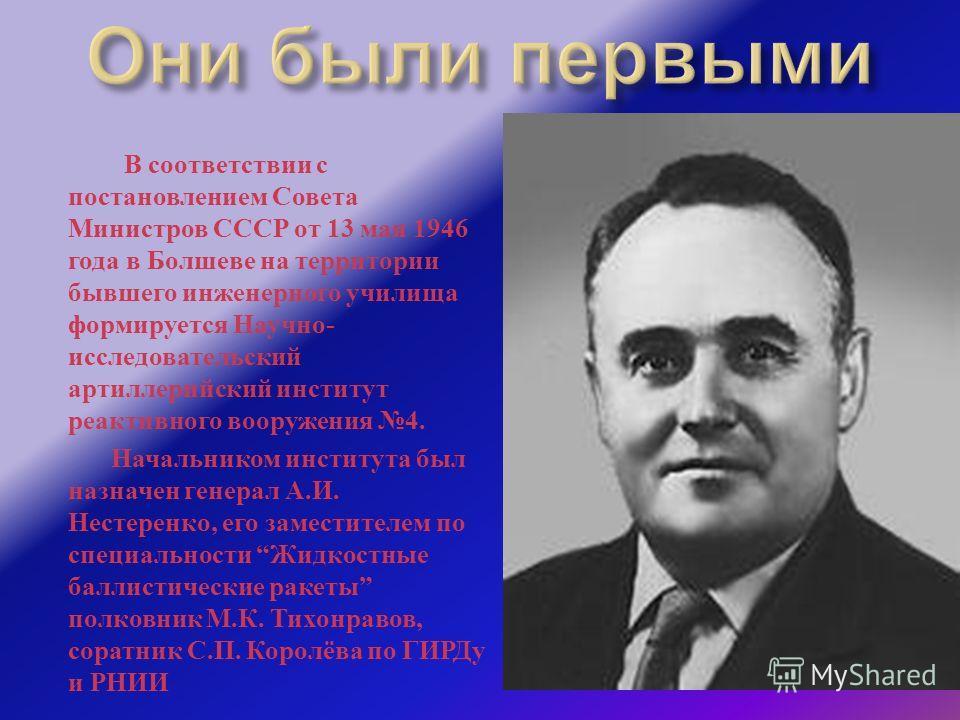 В соответствии с постановлением Совета Министров СССР от 13 мая 1946 года в Болшеве на территории бывшего инженерного училища формируется Научно - исследовательский артиллерийский институт реактивного вооружения 4. Начальником института был назначен