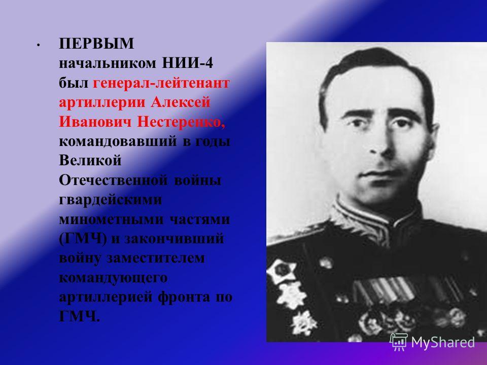 ПЕРВЫМ начальником НИИ -4 был генерал - лейтенант артиллерии Алексей Иванович Нестеренко, командовавший в годы Великой Отечественной войны гвардейскими минометными частями ( ГМЧ ) и закончивший войну заместителем командующего артиллерией фронта по ГМ