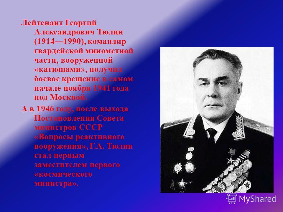 Лейтенант Георгий Александрович Тюлин (19141990), командир гвардейской минометной части, вооруженной « катюшами », получил боевое крещение в самом начале ноября 1941 года под Москвой. А в 1946 году, после выхода Постановления Совета министров СССР «