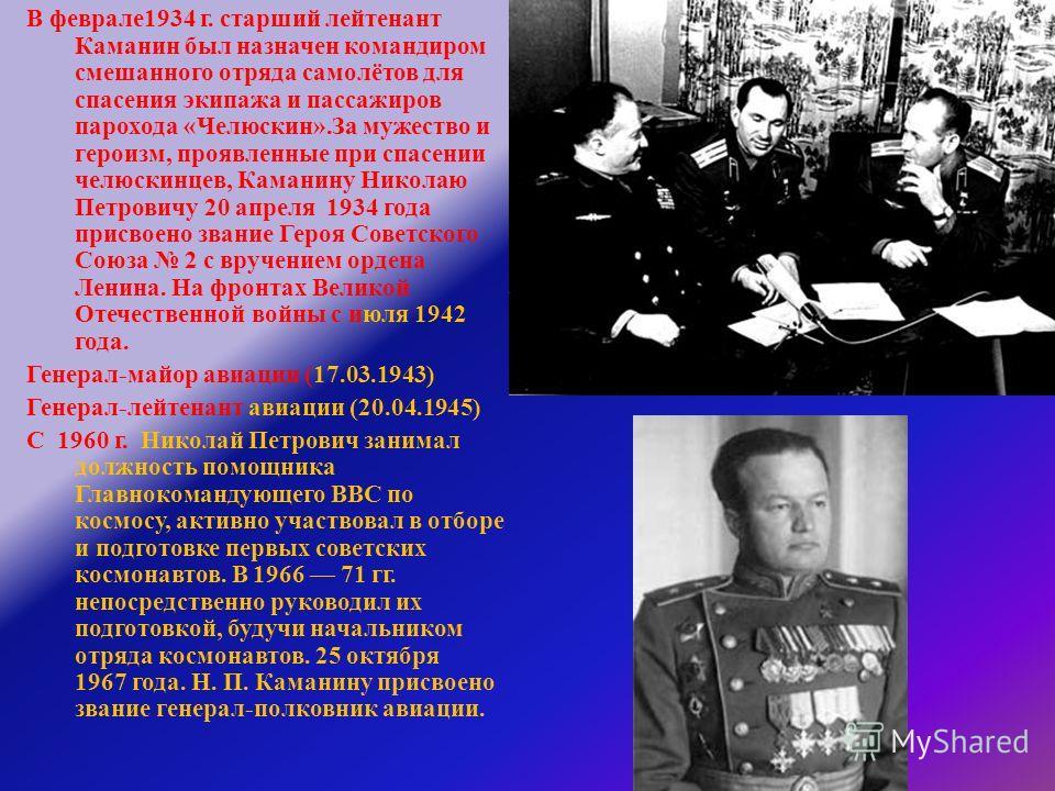 В феврале 1934 г. старший лейтенант Каманин был назначен командиром смешанного отряда самолётов для спасения экипажа и пассажиров парохода « Челюскин ». За мужество и героизм, проявленные при спасении челюскинцев, Каманину Николаю Петровичу 20 апреля