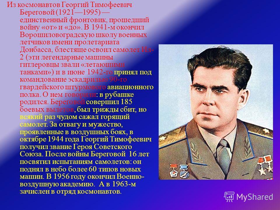 Из космонавтов Георгий Тимофеевич Береговой (19211995) единственный фронтовик, прошедший войну « от » и « до ». В 1941- м окончил Ворошиловоградскую школу военных летчиков имени пролетариата Донбасса, блестяще освоил самолет Ил - 2 ( эти легендарные