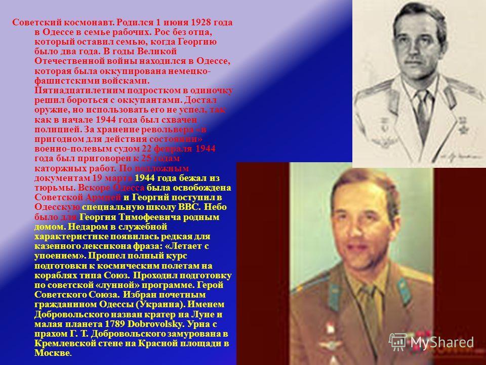 Советский космонавт. Родился 1 июня 1928 года в Одессе в семье рабочих. Рос без отца, который оставил семью, когда Георгию было два года. В годы Великой Отечественной войны находился в Одессе, которая была оккупирована немецко - фашистскими войсками.