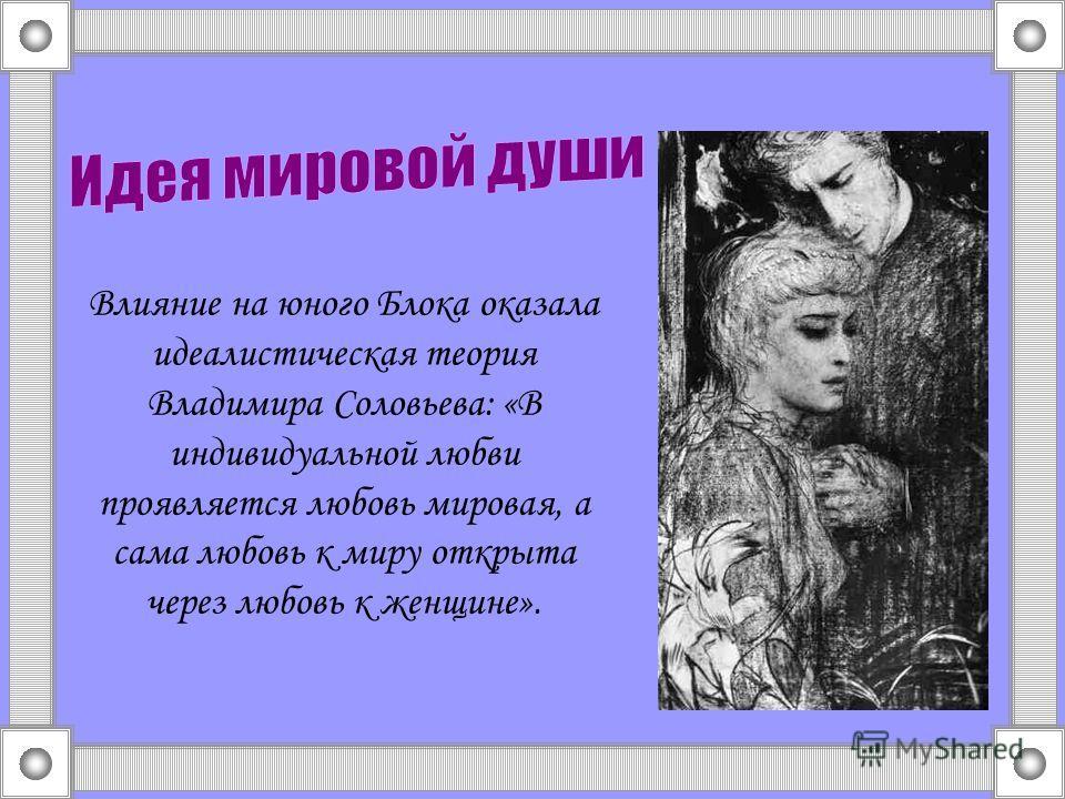Влияние на юного Блока оказала идеалистическая теория Владимира Соловьева: «В индивидуальной любви проявляется любовь мировая, а сама любовь к миру открыта через любовь к женщине».