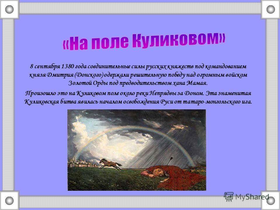 8 сентября 1380 года соединительные силы русских княжеств под командованием князя Дмитрия (Донского) одержали решительную победу над огромным войском Золотой Орды под предводительством хана Мамая. Произошло это на Куликовом поле около реки Непрядвы з