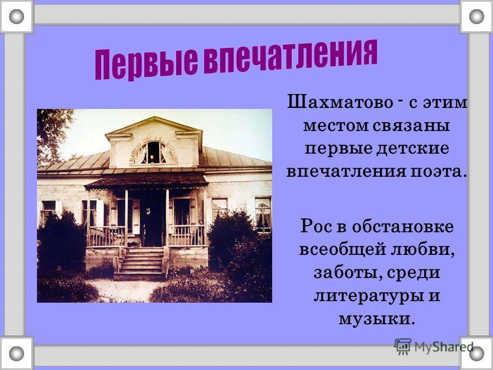 Шахматово - с этим местом связаны первые детские впечатления поэта. Рос в обстановке всеобщей любви, заботы, среди литературы и музыки.
