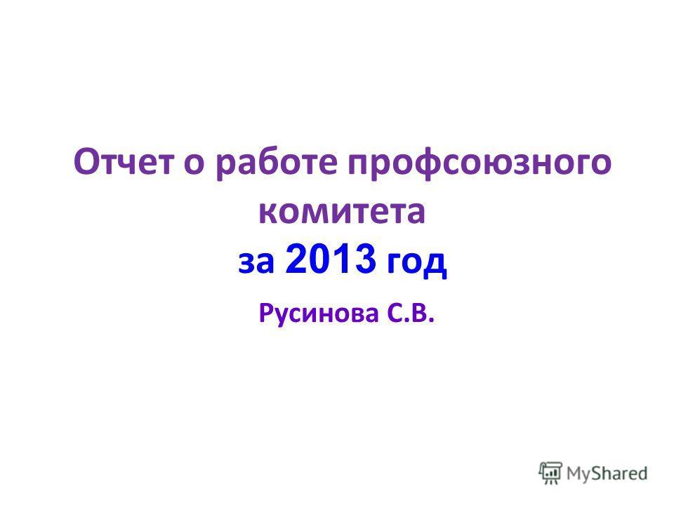 Отчет о работе профсоюзного комитета за 2 013 год Русинова С.В.