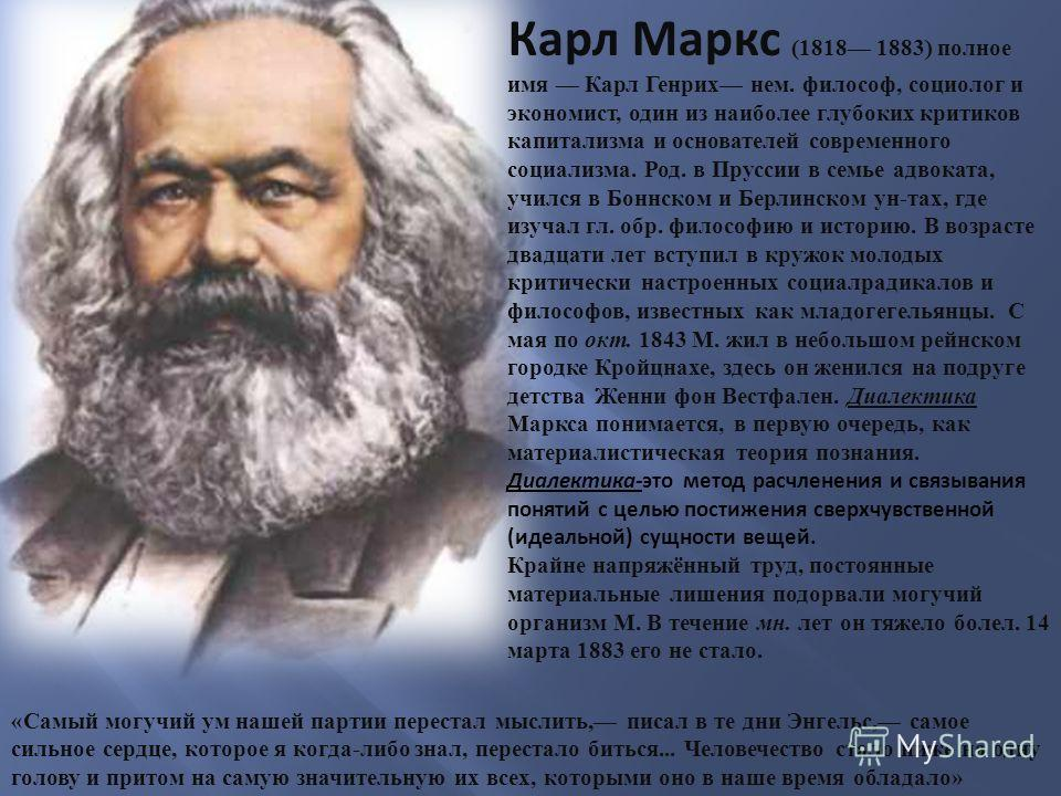 Карл Маркс (1818 1883) полное имя Карл Генрих нем. философ, социолог и экономист, один из наиболее глубоких критиков капитализма и основателей современного социализма. Род. в Пруссии в семье адвоката, учился в Боннском и Берлинском ун-тах, где изучал