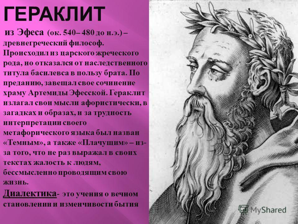 ГЕРАКЛИТ из Эфеса ( ок. 540– 480 до н. э.) – древнегреческий философ. Происходил из царского жреческого рода, но отказался от наследственного титула басилевса в пользу брата. По преданию, завещал свое сочинение храму Артемиды Эфесской. Гераклит излаг