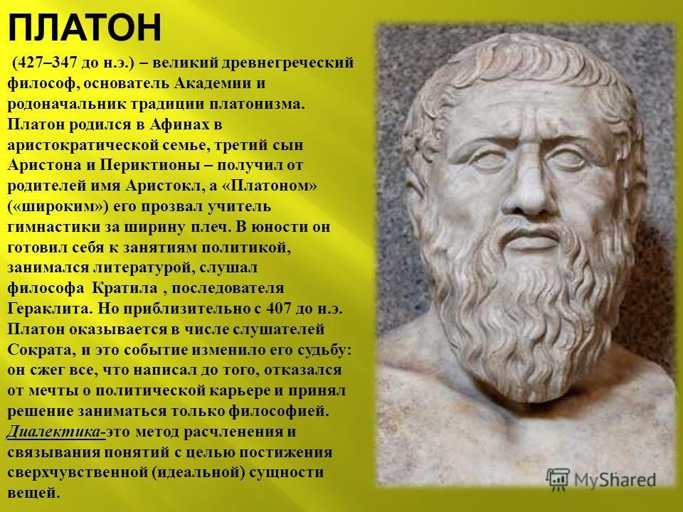 ПЛАТОН (427–347 до н.э.) – великий древнегреческий философ, основатель Академии и родоначальник традиции платонизма. Платон родился в Афинах в аристократической семье, третий сын Аристона и Периктионы – получил от родителей имя Аристокл, а «Платоном»