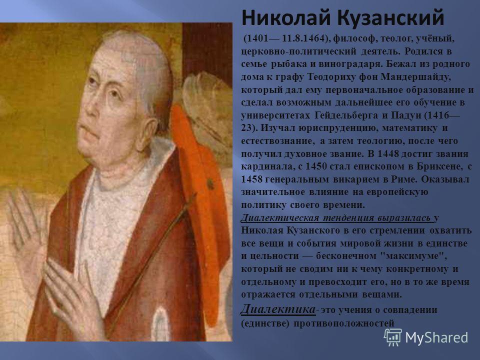 Николай Кузанский (1401 11.8.1464), философ, теолог, учёный, церковно - политический деятель. Родился в семье рыбака и виноградаря. Бежал из родного дома к графу Теодориху фон Мандершайду, который дал ему первоначальное образование и сделал возможным