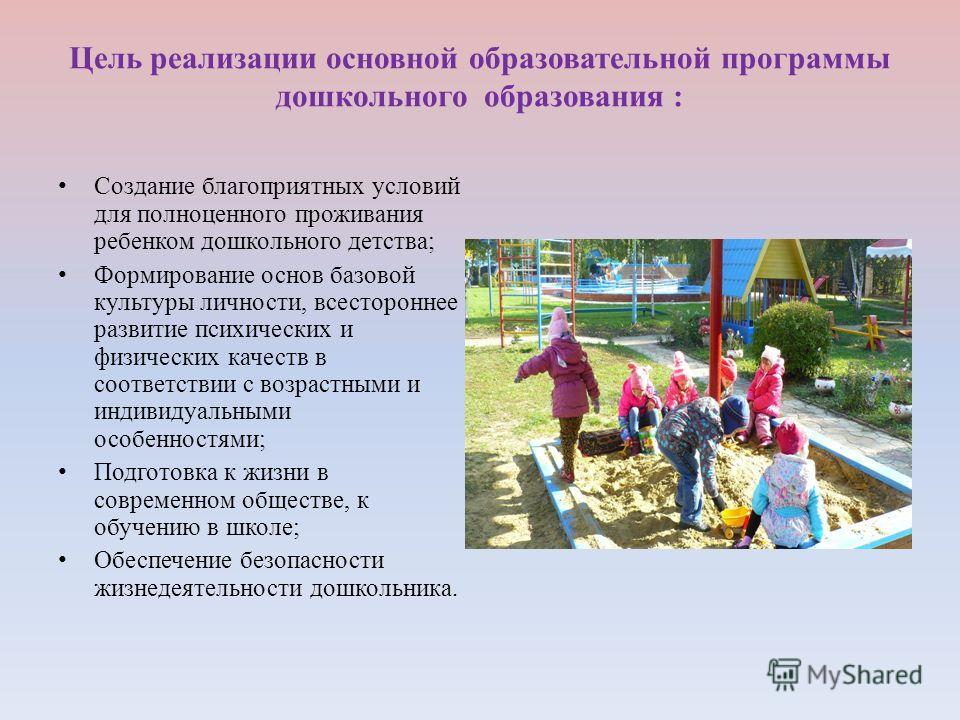 Цель реализации основной образовательной программы дошкольного образования : Создание благоприятных условий для полноценного проживания ребенком дошкольного детства; Формирование основ базовой культуры личности, всестороннее развитие психических и фи