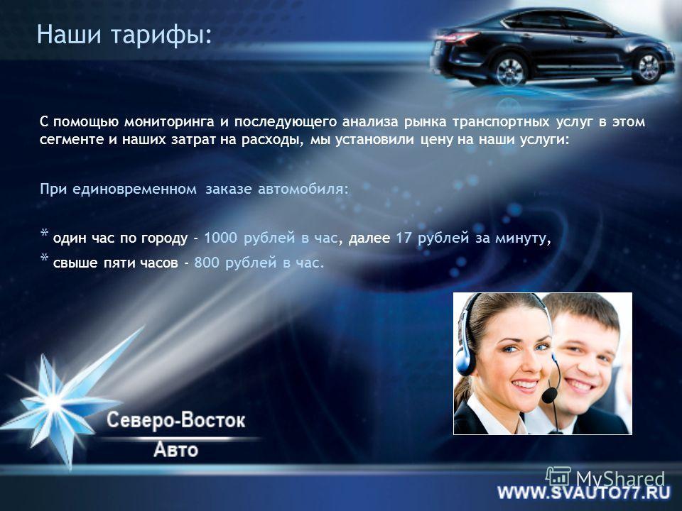 Наши тарифы: С помощью мониторинга и последующего анализа рынка транспортных услуг в этом сегменте и наших затрат на расходы, мы установили цену на наши услуги: При единовременном заказе автомобиля: * один час по городу - 1000 рублей в час, далее 17