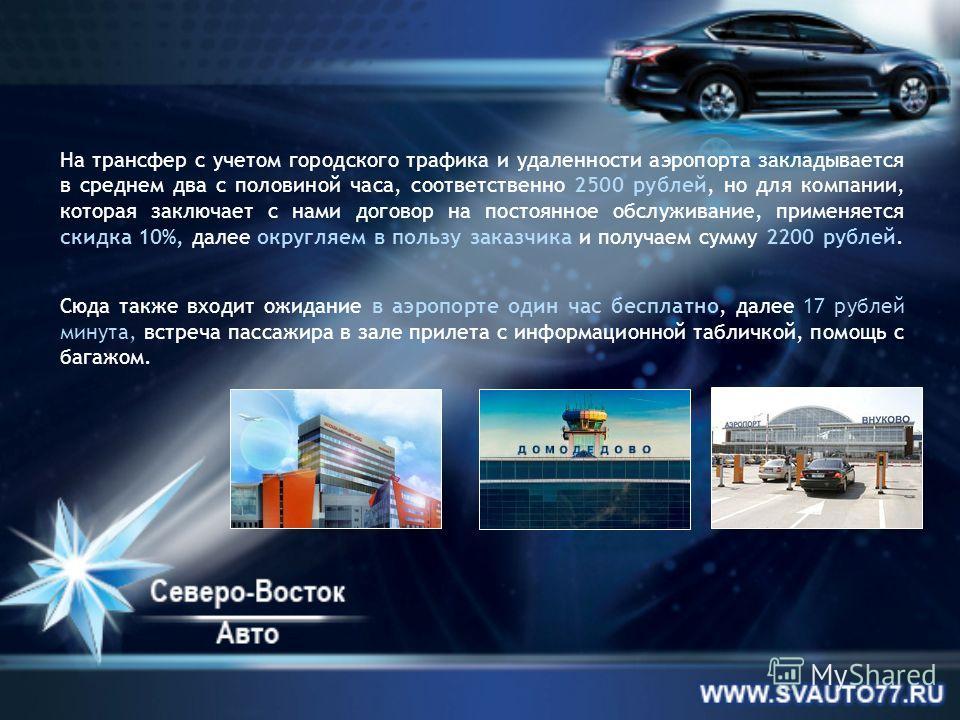 На трансфер с учетом городского трафика и удаленности аэропорта закладывается в среднем два с половиной часа, соответственно 2500 рублей, но для компании, которая заключает с нами договор на постоянное обслуживание, применяется скидка 10%, далее окру
