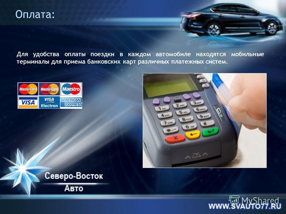 Оплата: Для удобства оплаты поездки в каждом автомобиле находятся мобильные терминалы для приема банковских карт различных платежных систем.