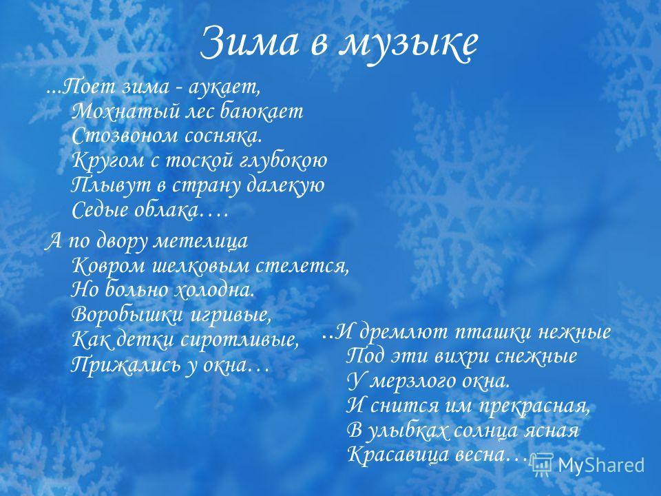 Зима в музыке...Поет зима - аукает, Мохнатый лес баюкает Стозвоном сосняка. Кругом с тоской глубокою Плывут в страну далекую Седые облака…. А по двору метелица Ковром шелковым стелется, Но больно холодна. Воробышки игривые, Как детки сиротливые, Приж