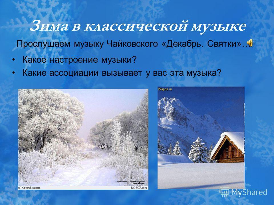 Зима в классической музыке Прослушаем музыку Чайковского «Декабрь. Святки»… Какое настроение музыки? Какие ассоциации вызывает у вас эта музыка?