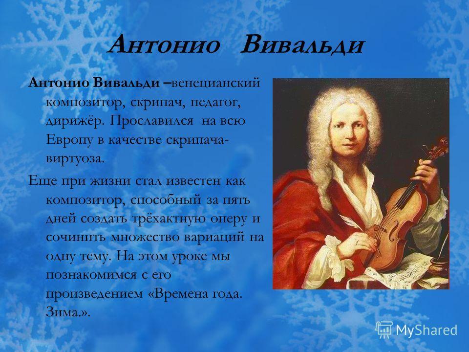 Антонио Вивальди Антонио Вивальди –венецианский композитор, скрипач, педагог, дирижёр. Прославился на всю Европу в качестве скрипача- виртуоза. Еще при жизни стал известен как композитор, способный за пять дней создать трёхактную оперу и сочинить мно
