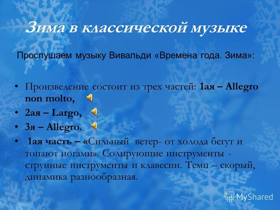 Зима в классической музыке Прослушаем музыку Вивальди «Времена года. Зима»: Произведение состоит из трех частей: 1 ая – Allegro non molto, 2 ая – Largo, 3 я – Allegro. 1 ая часть – «Сильный ветер- от холода бегут и топают ногами». Солирующие инструме