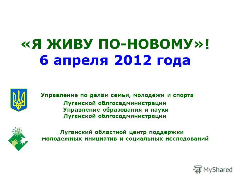 «Я ЖИВУ ПО-НОВОМУ»! 6 апреля 2012 года Управление по делам семьи, молодежи и спорта Луганской облгосадминистрации Управление образования и науки Луганской облгосадминистрации Луганский областной центр поддержки молодежных инициатив и социальных иссле