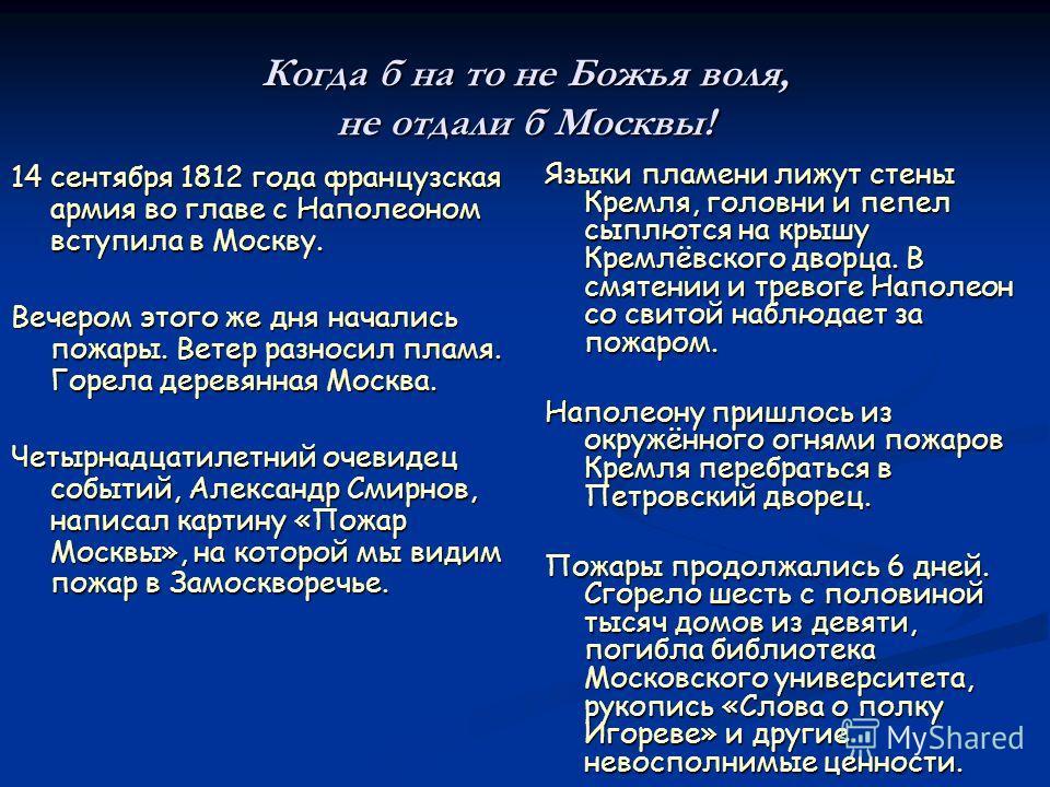 Когда б на то не Божья воля, не отдали б Москвы! 14 сентября 1812 года французская армия во главе с Наполеоном вступила в Москву. Вечером этого же дня начались пожары. Ветер разносил пламя. Горела деревянная Москва. Четырнадцатилетний очевидец событи