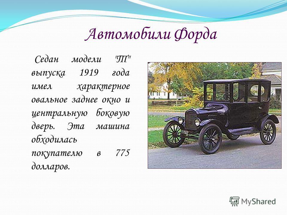 Автомобили Форда Седан модели Т выпуска 1919 года имел характерное овальное заднее окно и центральную боковую дверь. Эта машина обходилась покупателю в 775 долларов.