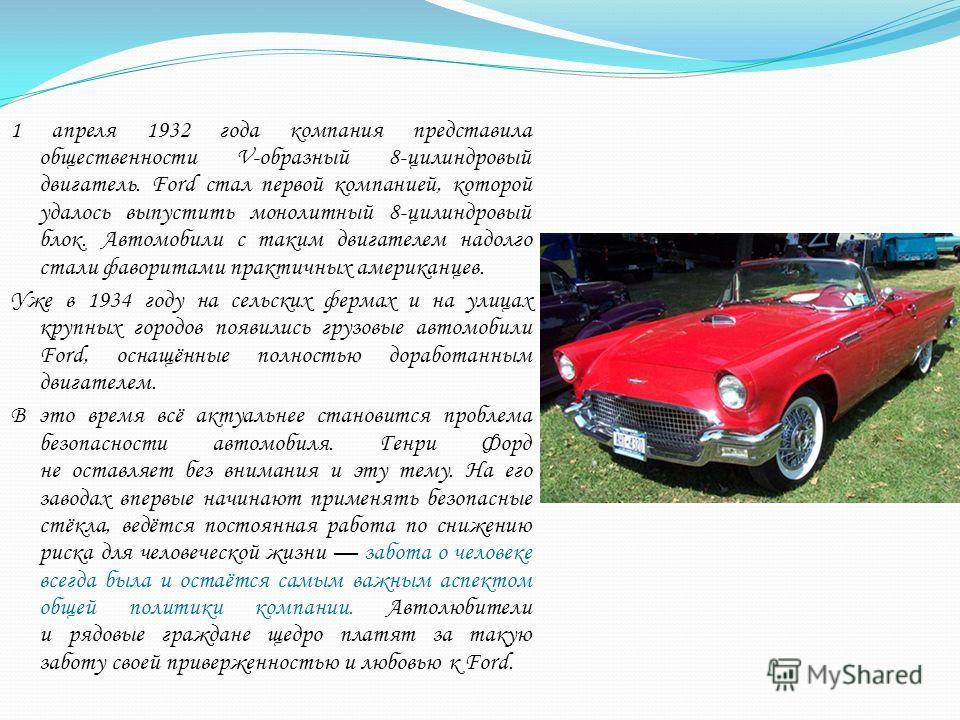 1 апреля 1932 года компания представила общественности V-образный 8-цилиндровый двигатель. Ford стал первой компанией, которой удалось выпустить монолитный 8-цилиндровый блок. Автомобили с таким двигателем надолго стали фаворитами практичных американ