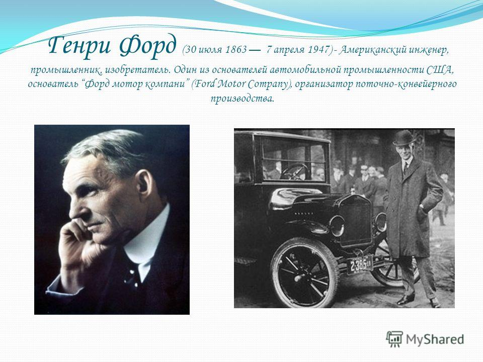 Генри Форд (30 июля 1863 7 апреля 1947) - Американский инженер, промышленник, изобретатель. Один из основателей автомобильной промышленности США, основатель Форд мотор компани (Ford Motor Company), организатор поточно-конвейерного производства.
