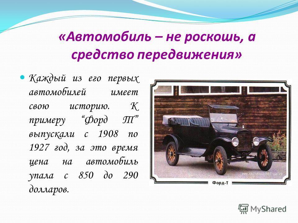 «Автомобиль – не роскошь, а средство передвижения» Каждый из его первых автомобилей имеет свою историю. К примеру Форд Т выпускали с 1908 по 1927 год, за это время цена на автомобиль упала с 850 до 290 долларов.