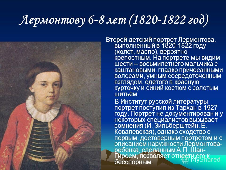 Лермонтову 6-8 лет (1820-1822 год) Второй детский портрет Лермонтова, выполненный в 1820-1822 году (холст, масло), вероятно крепостным. На портрете мы видим шести – восьмилетнего мальчика с каштановыми, гладко причесанными волосами, умным сосредоточе