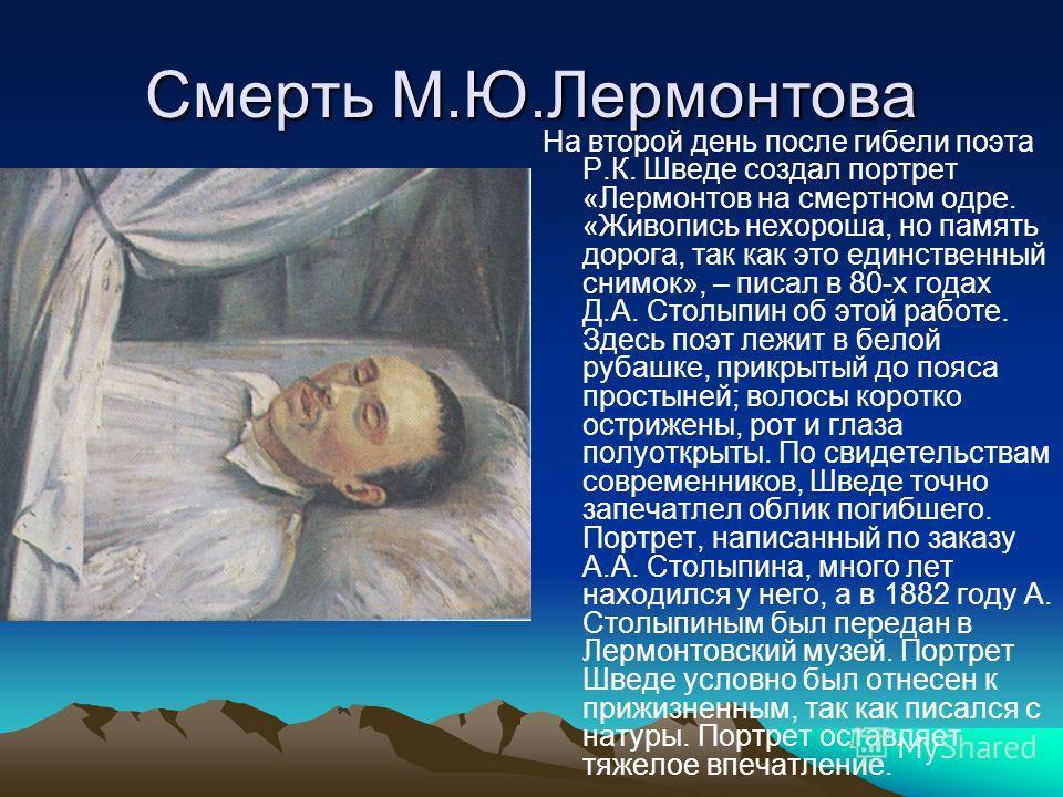 Смерть М.Ю.Лермонтова На второй день после гибели поэта Р.К. Шведе создал портрет «Лермонтов на смертном одре. «Живопись нехороша, но память дорога, так как это единственный снимок», – писал в 80-х годах Д.А. Столыпин об этой работе. Здесь поэт лежит